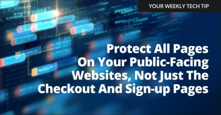 Weekly Tech Tip: Protect all pages on your public-facing websites, not just the checkout and sign-up pages